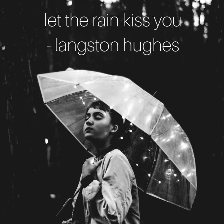 let the rain kiss you. - langston hughes